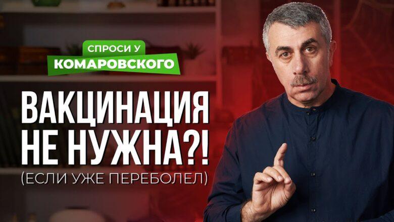 Доктор Комаровский: Переболевшим ковидом можно не вакцинироваться?